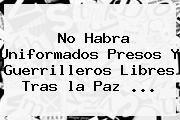 http://tecnoautos.com/wp-content/uploads/imagenes/tendencias/thumbs/no-habra-uniformados-presos-y-guerrilleros-libres-tras-la-paz.jpg la paz. No habra uniformados presos y guerrilleros libres tras la paz ..., Enlaces, Imágenes, Videos y Tweets - http://tecnoautos.com/actualidad/la-paz-no-habra-uniformados-presos-y-guerrilleros-libres-tras-la-paz/