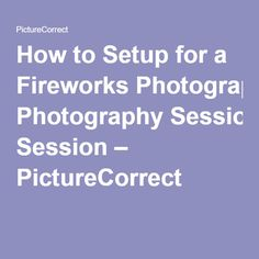 How to Setup for a Fireworks Photography Session – PictureCorrect