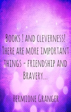 """""""Books and cleverness, there are more important things....friendship and bravery.""""   -Hermione Granger Philosopher's Stone"""