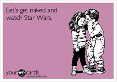 Lets get naked and watch Star Wars. Omg! I laughed WAY to hard... which probably means something ;p