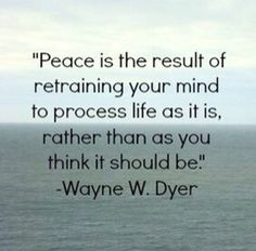 Peace is the result of retraining your mind to process life as it... | Wayne Dyer Picture Quotes | Quoteswave