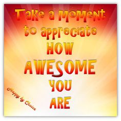 You are more awesome than you know. Give yourself some credit and stop being so hard on yourself!