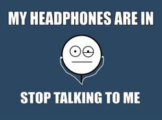 If I start to put my headphones in while we're talking, I'm signally that the conversation is over and you need to walk away.