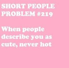 """""""Short Girl Problem #219 When people describe you as cute, never hot"""""""