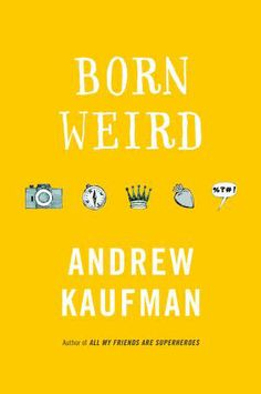 """Born Weird by Andrew Kaufman On the occasion of his or her birth, each Weird child is bestowed with a """"blursing,"""" an ostensible blessing that over the course of a lifetime becomes a curse. The blursings don't give the Weirds superpowers, just particular capabilities or predispositions: Lucy never gets lost, Abba never loses hope, Richard is programmed to keep himself safe from harm, Kent is able to defend himself from all threats, and Angie always forgives."""