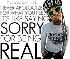 Never apologize for what you feel; it's like saying sorry for being real. -- Lil Wayne quote