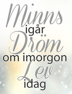 """""""Minns igår. Dröm om imorgon. Lev idag"""" 