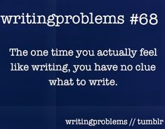 Writing problems #68  The one time you actually feel like writing, you have no clue what to write.
