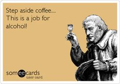 Step aside coffee.... This is a job for alcohol! . | Encouragement Ecard | someecards.com