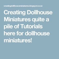 Creating Dollhouse Miniatures quite a pile of Tutorials here for dollhouse miniatures!