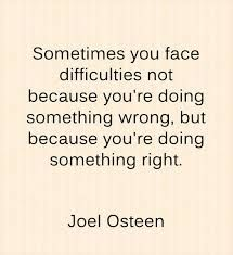 """Sometimes you face difficulties not because you're doing something wrong, but because you're doing something right."""