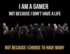 Just because they gamers choose to game doesn't make them any lesser of a person in fact in many peoples eyes they are more of a person than most people will ever be. They might have they methods of doing things but above anything they are going to do them