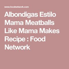 Albondigas Estilo Mama Meatballs Like Mama Makes Recipe : Food Network