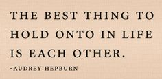 """The best thing to hold onto in life is each other."" ~ Audrey Hepburn"