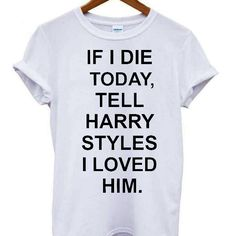 46e9a4ec8 If I Die Tell Harry Styles I loved him. Harry Styles T Shirt, Harry