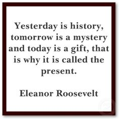 """I'm actally not sure why Eleanor gets the credit in this version.  The closest I can find to the actual quote is the following:    """"Yesterday is history.  Tomorrow is a mystery.  And today?  Today is a gift.  That's why we call it the present.""""  ~Babatunde Olatunji, a similar version is also attributed to Alice Morse Earle.  And then there's Kung Fu Panda..."""
