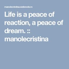 Life is a peace of reaction, a peace of dream. :: manolecristina