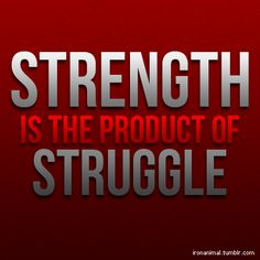 "Strength is the product of struggle.  And never forget this:  ""The pain of struggle is MUCH LESS GREAT than the pain of regret.""  Start now.  Yes it may be uncomfortable, it may hurt, it may be difficult.  But if you don't start, the pain you feel when you look back and see how little you've changed will be much greater."