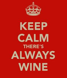 Keep Calm.  There's always WINE!
