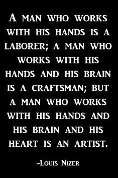 A Man Who Uses His Hands This is an interesting idea to think about as a woodworker, and so many of struggle with the notion that we are in w lot of ways artists. Quotable Quotes, Wisdom Quotes, True Quotes, Great Quotes, Quotes To Live By, Motivational Quotes, Inspirational Quotes, Quotes On Men, The Words