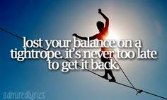 Lost your balance on a tight rope, it's never too late to get it back