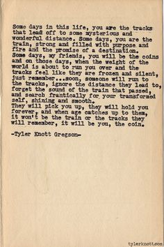 """""""some days you are the tracks, some days you are the train but some days, my friends, you will be the coins ..."""" -Tyler Knott Gregson//"""