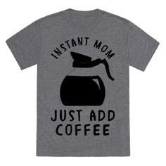 If you need a cup of joe before you can handle all your mommy duties then this design is for you! This funny mom's shirt feature the phrase 'Instant Mom Just Add Coffee.'