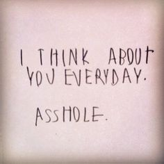 Quote: I think about you everyday. Asshole.
