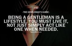 Being a gentleman is a lifestyle. You must live it, not just simply act like one when needed. - Gentleman's guide