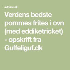 Verdens bedste pommes frites i ovn (med eddiketricket) - opskrift fra Guffeliguf.dk