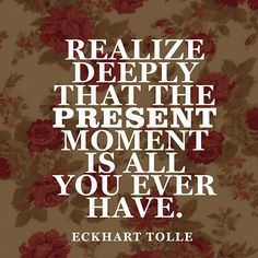 """""""Realize deeply that the present moment is all you ever have."""" — Eckhart Tolle"""