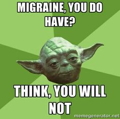 Migraine, you do have? Think, you will not.