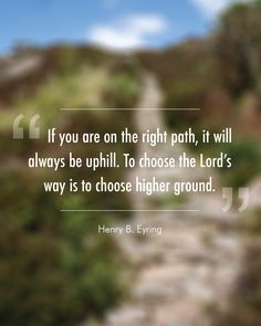 """Sunday Mormon Meme: """"If you are on the right path, it will always be uphill. To choose the Lord's way is to choose higher ground."""" ~Henry B. Eyring #LDS #Mormon"""