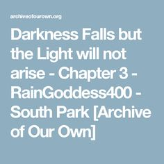 Darkness Falls but the Light will not arise - Chapter 3 - RainGoddess400 - South Park [Archive of Our Own]