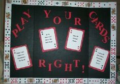 "Play Your Cards Right  This high school bulletin board was created to promote good behavior. The cards say ""Obey all school rules"", ""Follow directions promptly when given"", ""Raise your hand for permission to speak"", and ""Be in your seat when the bell rings"".    Melissa Geisler	  http://school.discoveryeducation.com/schrockguide/bulletin/secbrd.html"