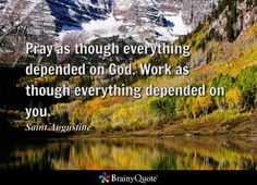 Pray as though everything depended on God. Work as though everything depended on you. - Saint Augustine