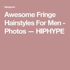 Awesome Fringe Hairstyles For Men - Photos  — HIPHYPE