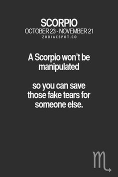 SCORPIO  OCTOBER 23-NOVEMBER 21 A Scorpio won't be manipulated so you can save those fake tears for someone else.