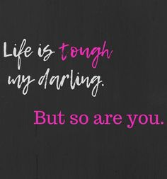 """""""Life is tough my darling. But so are you."""""""