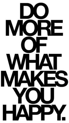 That's right! Do more of what makes you happy.
