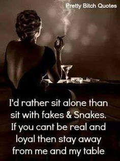 Fakes and snakes, i prefer have A few True friends on who i can count, not lot of fake friends who dump you for the first stupid reason That comes across.