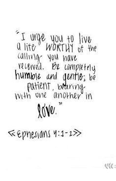 Christian quotes: I urge you to live a life worthy of the calling you have received. Be completely humble and gentle, be patient, bearing with one another in love - Epnesians