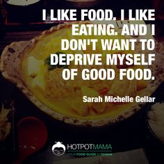 """I like food. I like eating. And I don't want to deprive myself of good food."" ~ Sarah Michelle Gellar  More food quotes on http://hotpotmama.com/random-quote"