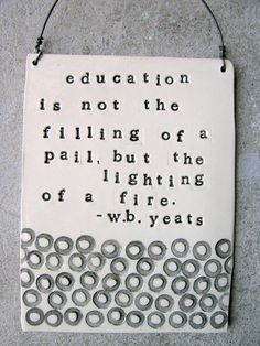 W.B. Yeats (actually, they could never prove that he said this; it's still an awesome quote).