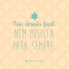 Não desista fácil. Nem insista para sempre. #mensagenscomamor #frases #quotes #pensamentos #momentos #reflexões #desistir #insitir