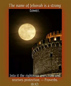 The name of Jehovah is a strong tower. Into it the righteous one runs and receives protection. Proverbs 18:10