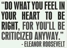 """""""Do what you feel in your heart to be right, for you'll be criticized anyway."""" -Eleanor Roosevelt"""