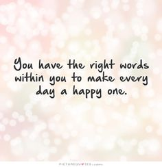 You have the right words within you to make every day a happy one. Picture Quotes.