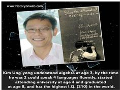 Kim Ung-yong understood algebra at age 3, by the time he was 2 could speak 4 languages fluently, started attending university at age 4 and graduated at age 8, and has the highest I.Q. (210) in the world.
