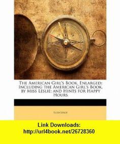 The American Girls Book, Enlarged Including the American Girls Book, by Miss Leslie; and Hints for Happy Hours (9781146195843) Eliza Leslie , ISBN-10: 1146195842  , ISBN-13: 978-1146195843 ,  , tutorials , pdf , ebook , torrent , downloads , rapidshare , filesonic , hotfile , megaupload , fileserve